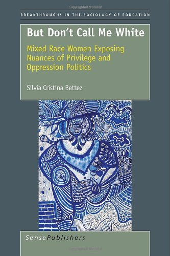 But Don't Call Me White: Mixed Race Women Exposing Nuances of Privilege and Oppression Politics (Breakthroughs in the So