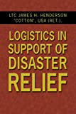 Logistics in Support of Disaster Relief, James H. Henderson, 1434334708
