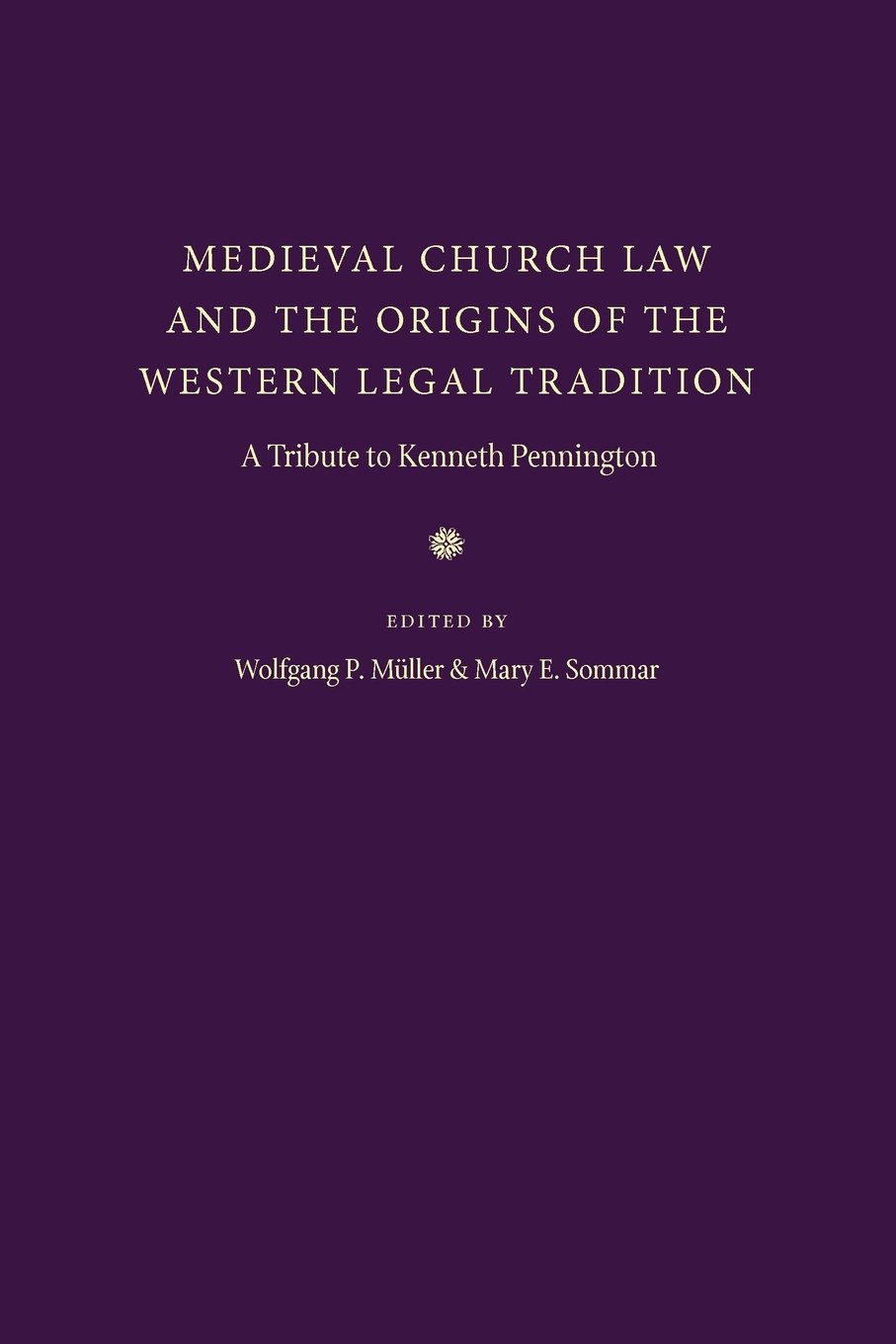 Medieval Church Law and the Origins of the Western Legal Tradition: A Tribute to Kenneth Pennington