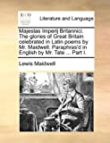 Majestas Imperij Britannici the Glories of Great Britain Celebrated in Latin Poems by Mr Maidwell Paraphras'D in English by Mr Tate Part I, Lewis Maidwell, 1140766783