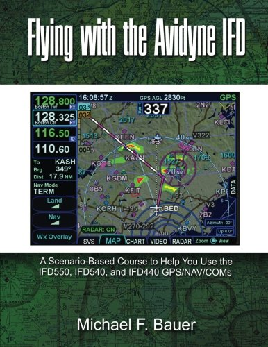 Flying with the Avidyne IFD: A Scenario-Based Course to Help You Fly with the IFD550, IFD540, and IFD440 GPS/NAV/COMs