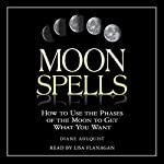 Moon Spells: How to Use the Phases of the Moon to Get What You Want | Diane Ahlquist