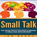Small Talk: The Social Skills You Need to Engage in Small Talk with Anybody | Ian Berry