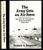 The Army Gets an Air Force : The Tactics of Insurgent Bureaucratic Politics, Bergerson, Frederic A., 080182205X