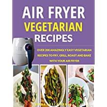 AIR FRYER RECIPES: VEGETARIAN AIR FRYER COOKBOOK: OVER 200 AMAZINGLY EASY VEGETARIAN RECIPES TO FRY, GRILL, ROAST AND BAKE WITH AN AIR FRYER (air frying, ... vegan, healthy air fryer cookbook)