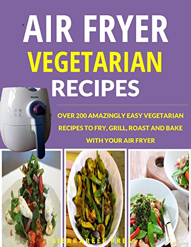 AIR FRYER RECIPES: VEGETARIAN AIR FRYER COOKBOOK: OVER 200 AMAZINGLY EASY VEGETARIAN RECIPES TO FRY, GRILL, ROAST AND BAKE WITH AN AIR FRYER (air frying, ... vegan, healthy air fryer cookbook) by SierraReef Press