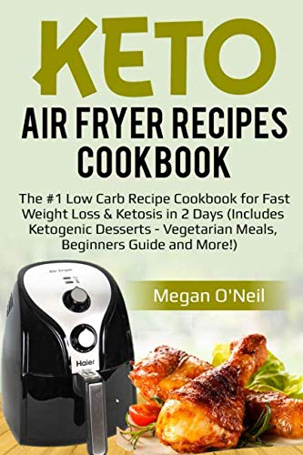 Keto Air Fryer Recipes Cookbook: The #1 Low Carb Recipe Cookbook for Fast Weight Loss & Ketosis in 2 Days (Includes Ketogenic Desserts - Vegetarian Meals, Beginners Guide and More!) by Megan O'Neil