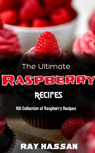 The Ultimate Raspberry Recipes: 100 Collection of Raspberry Recipes by Ray Hassan