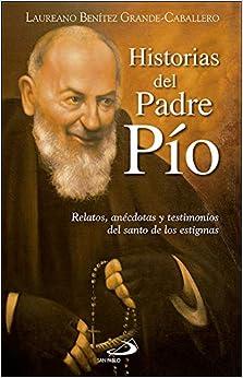 Historias Del Padre Pío: Relatos, Anécdotas Y Testimonios Del Santo De Los Estigmas por Laureano J. Benítez Grande-caballero epub