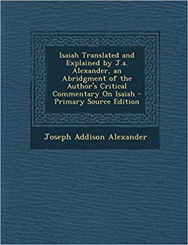 Isaiah Translated and Explained by J.A. Alexander, an Abridgment of the Author's Critical Commentary on Isaiah - Primary Source Edition