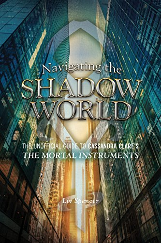 Navigating the Shadow World: The Unofficial Guide to Cassandra Clare's the Mortal Instruments -