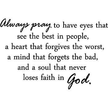 Always pray to have eyes that see the best in people, a heart that forgives  the worst, a mind that forgets the bad, and a soul that never loses faith
