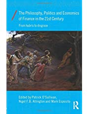 The Philosophy, Politics and Economics of Finance in the 21st Century: From Hubris to Disgrace