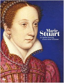 Marie Stuart : Le destin français d'une reine d'Ecosse