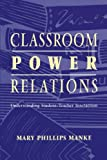 Classroom Power Relations: Understanding Student-teacher Interaction