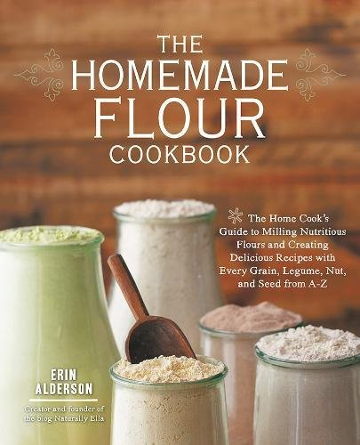 The Homemade Flour Cookbook: The Home Cook's Guide to Milling Nutritious Flours and Creating Delicious Recipes with Every Grain, Legume, Nut, and Seed from A-Z by Erin Alderson