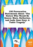 img - for 100 Provocative Statements about the Sisters Who Would Be Queen: Mary, Katherine, and Lady Jane Grey: A Tudor Tragedy book / textbook / text book