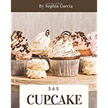 Cupcake 365: Enjoy 365 Days With Amazing Cupcake Recipes In Your Own Cupcake Cookbook! [Book 1]