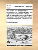 The Poems and Miscellaneous Compositions of Paul Whitehead; with Explanatory Notes on His Writings, and His Life Written by Captain Edward Thompson W, Paul Whitehead, 1170407412