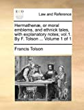 Hermathenæ, or Moral Emblems, and Ethnick Tales, with Explanatory Notes;, Francis Tolson, 1140680498
