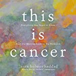 This Is Cancer: Everything You Need to Know, from the Waiting Room to the Bedroom   Laura Holmes Haddad