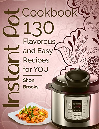 Instant Pot Cookbook: 130 Flavorous and Easy Recipes for You by Shon Brooks