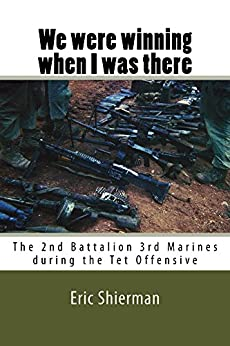 We were winning when I was there: The 2nd Battalion 3rd Marines during the Tet Offensive by [Shierman, Eric]