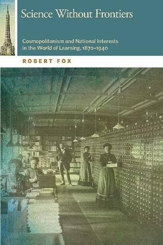 Science Without Frontiers: Cosmopolitanism and National Interests in the World of Learning, 1870–1940 (The Osu Press Horning Visiting Scholars Publication Series)