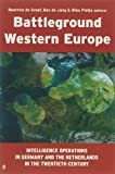 Battleground Western Europe : Intelligence Operations in Germany and the Netherlands in the Twentieth Century, , 9055892815