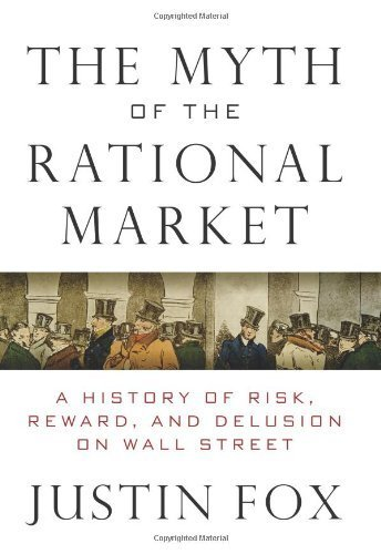 Myth of the Rational Market A History of Risk, Reward, and Delusion on Wall Street by Fox, Justin [HarperBusiness,2009] [Hardcover]