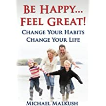 Be Happy...Feel Great: Change Your Habits, Change Your Life
