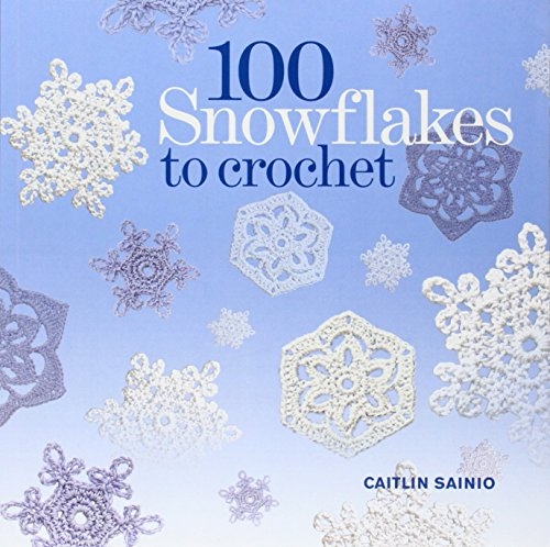 100 Crocheted Snowflakes: Make Your Own Snowdrift to Give or for Keeps. Caitlin Sainio