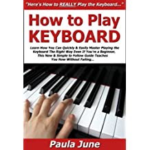How to Play Keyboard: Learn How You Can Quickly & Easily Master Playing the Keyboard The Right Way Even If You're a Beginner, This New & Simple to Follow Guide Teaches You How Without Failing