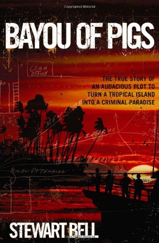 Bayou of Pigs: The True Story of an Audacious Plot to Turn a Tropical Island into a Criminal Paradise: Amazon.es: Bell, Stewart: Libros en idiomas extranjeros