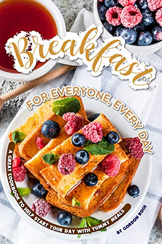 Breakfast for Everyone, Every Day: A Great Cookbook to Help Start Your Day with Yummy Meals (English Edition)