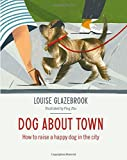 Dog About Town: How to Raise a Happy Dog in the City