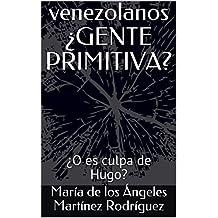 venezolanos ¿GENTE PRIMITIVA?: ¿O es culpa de Hugo? (Spanish Edition)