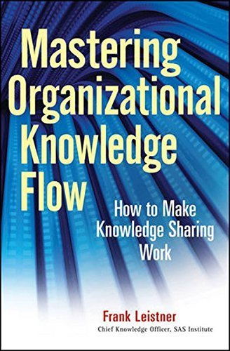 Mastering Organizational Knowledge Flow: How to Make Knowledge Sharing Work by Frank Leistner (2010-03-29)
