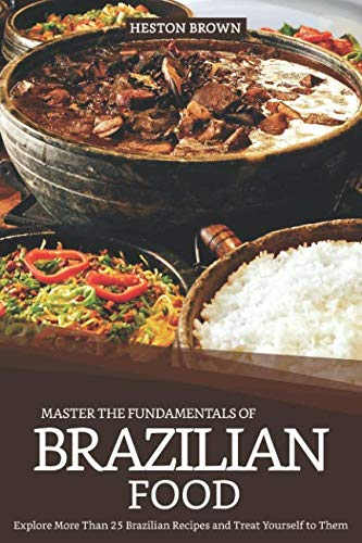 Master the Fundamentals of Brazilian Food: Explore More Than 25 Brazilian Recipes and Treat Yourself to Them]()