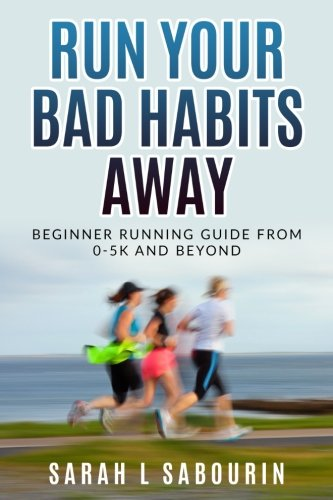 Read Online Run: Your Bad Habits Away. Beginner Running Guide From 0-5k And Beyond: Beginner Running Guide From 0-5k And Beyond (Volume 1) pdf epub