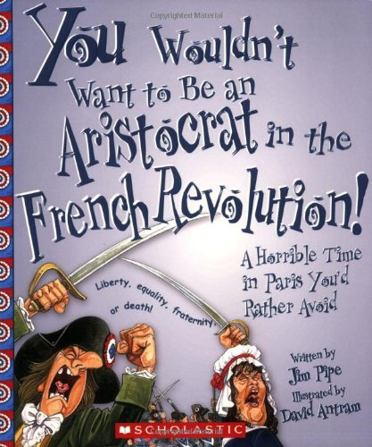 You Wouldn't Want to Be an Aristocrat in the French Revolution!: A Horrible Time in Paris You'd Rather Avoid