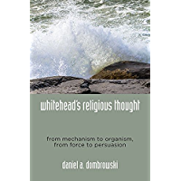 Whitehead's Religious Thought: From Mechanism to Organism, From Force to Persuasion