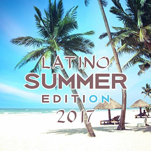 Latino Summer Edition 2017 (The Very Best of Latin Songs, Latino Ballroom Essentials and Salsa Dance Music)