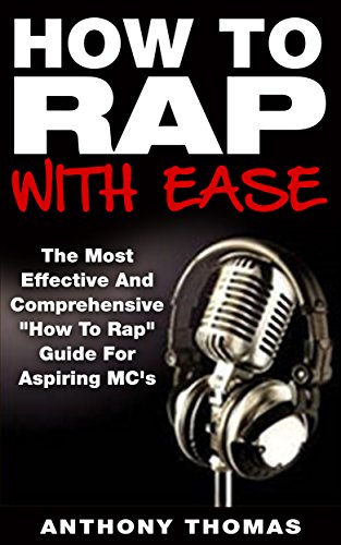 How To Rap With Ease - The Most Effective And Comprehensive How To Rap Guide For Aspiring MC's (Learning How To Rap,How To Freestyle rap)
