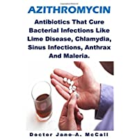 Azithromycin: Antibiotics That Cure Bacterial Infections Like Lime Disease, Chlamydia, Sinus Infections, Anthrax And Maleria.