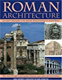 Roman Architecture: An Expert Visual Guide To The Glorious Classical Heritage Of Ancient Rome: An Authoritative Illustrated Account of the Building of Rome and the Cities of Her Empire
