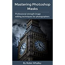 Mastering Photoshop Masks: Professional Strength Image Editing Techniques for Photographers