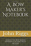 A Bow Maker's Notebook: Sharing The Bow Making Experience of John J Riggs Archery
