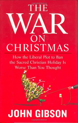 The War on Christmas: How the Liberal Plot to Ban the Sacred Christian Holiday Is Worse Than You Thought
