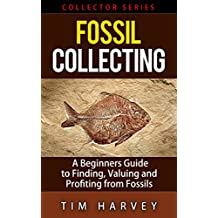 Fossil Collecting: A Beginners Guide to Finding, Valuing and Profiting from Fossils (Collector Series) (The Collector Series Book 6)